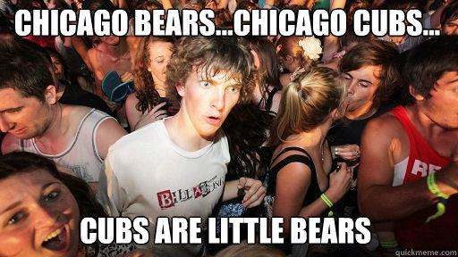 Chicago Bears...Chicago Cubs...  Cubs are little bears - Chicago Bears...Chicago Cubs...  Cubs are little bears  Sudden Clarity Clarence