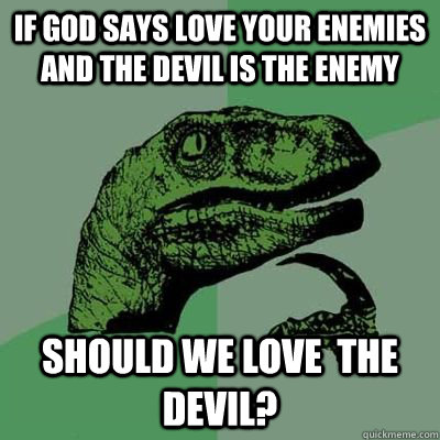 if god says love your enemies and the devil is the enemy should we love  the devil?