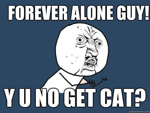 Forever Alone Guy! Y U NO get cat?  Y U No