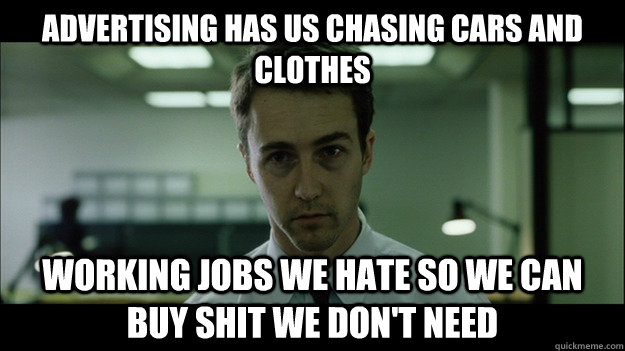 Advertising has us chasing cars and clothes working jobs we hate so we can buy shit we don't need