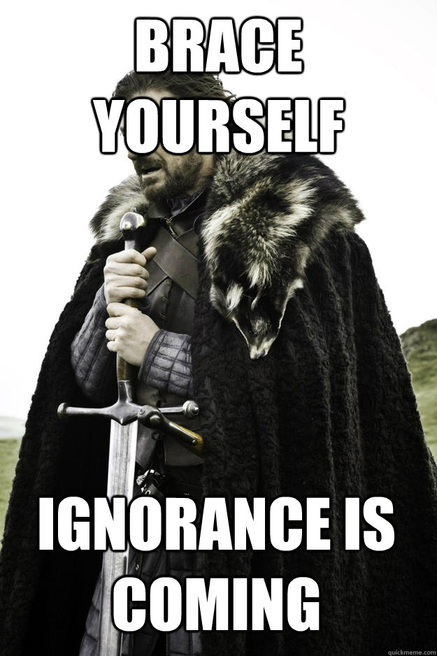 Brace Yourself Ignorance is Coming - Brace Yourself Ignorance is Coming  Winter is coming