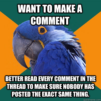 want to make a comment BETTER read every comment in the thread to make sure nobody has posted the exact same thing. - want to make a comment BETTER read every comment in the thread to make sure nobody has posted the exact same thing.  Paranoid Parrot