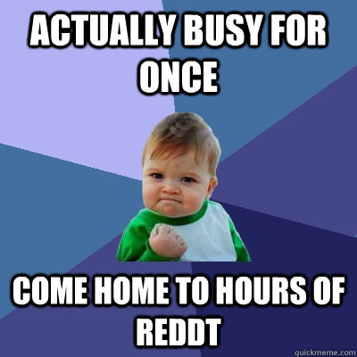 Actually busy for once come home to hours of reddt - Actually busy for once come home to hours of reddt  Success Kid