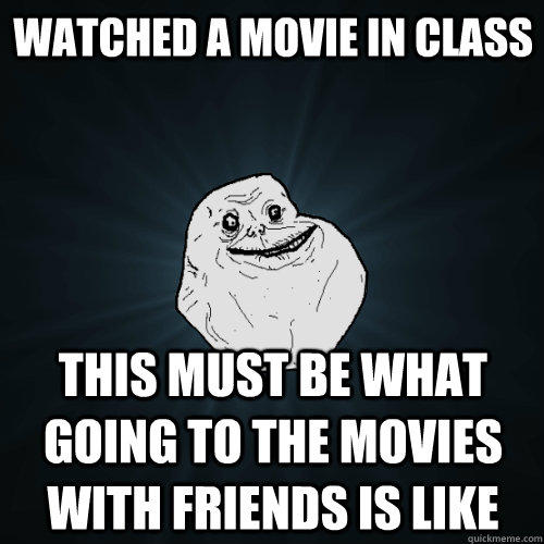 Watched a movie in class this must be what going to the movies with friends is like - Watched a movie in class this must be what going to the movies with friends is like  Forever Alone