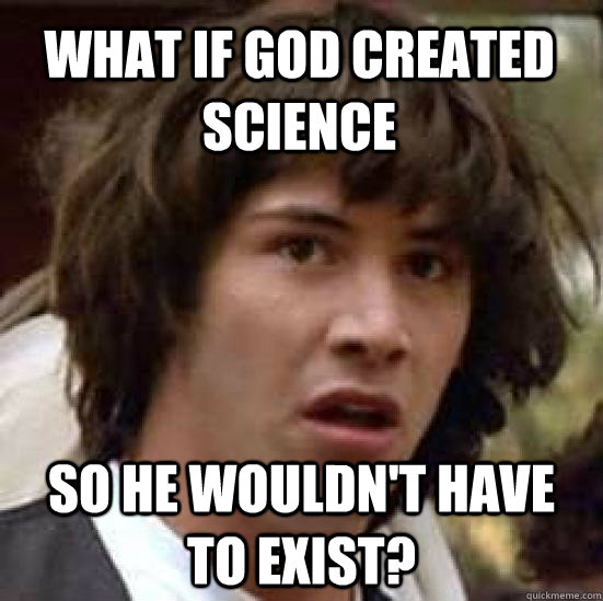 What if God created science  so he wouldn't have to exist?  conspiracy keanu