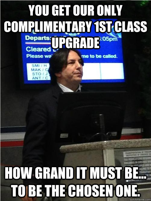 You get our only complimentary 1st class upgrade How grand it must be... to be the chosen one.