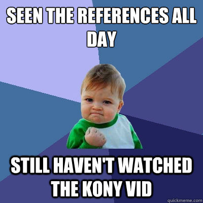 seen the references all day still haven't watched the kony vid - seen the references all day still haven't watched the kony vid  Success Kid