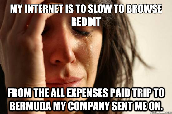 My internet is to slow to browse reddit From the all expenses paid trip to Bermuda my company sent me on. - My internet is to slow to browse reddit From the all expenses paid trip to Bermuda my company sent me on.  First World Problems