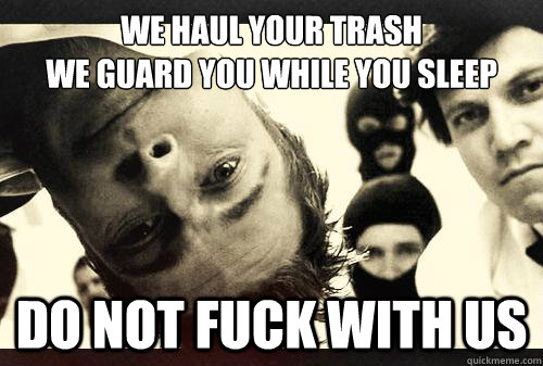 We Haul Your Trash We Guard You While You Sleep Do Not Fuck With Us  fight club