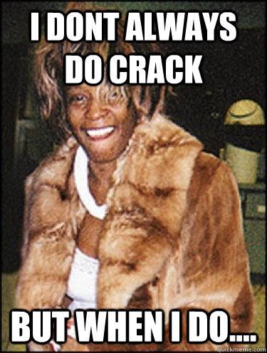 i dont always do crack but when i do....