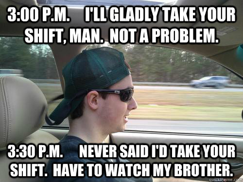 3:00 P.M.     I'll Gladly Take Your Shift, Man.  Not a problem. 3:30 P.M.      Never said i'd take your shift.  have to watch my brother.  Douchebag Ryan
