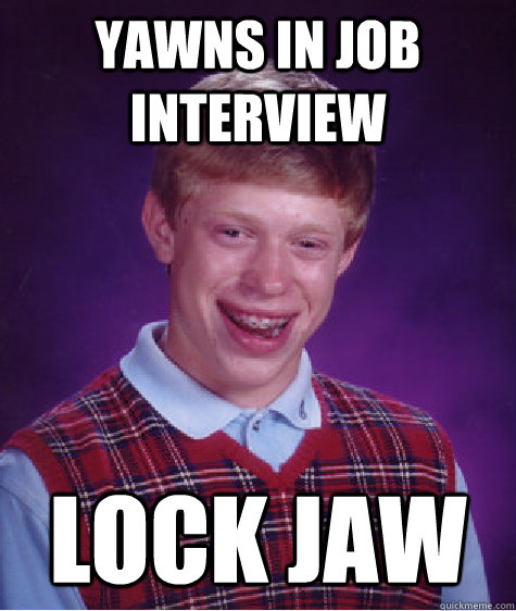 yawns in job interview lock jaw - yawns in job interview lock jaw  Bad Luck Brian