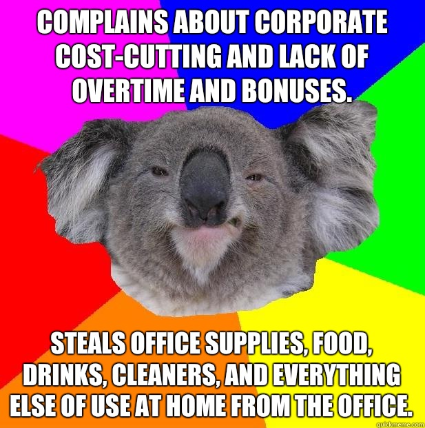 Complains about corporate cost-cutting and lack of overtime and bonuses. Steals office supplies, food, drinks, cleaners, and everything else of use at home from the office.  Incompetent coworker koala