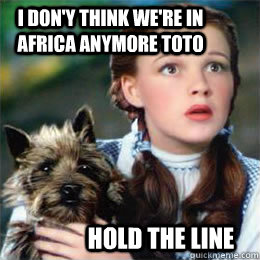 I don'y think we're in africa anymore toto hold the line