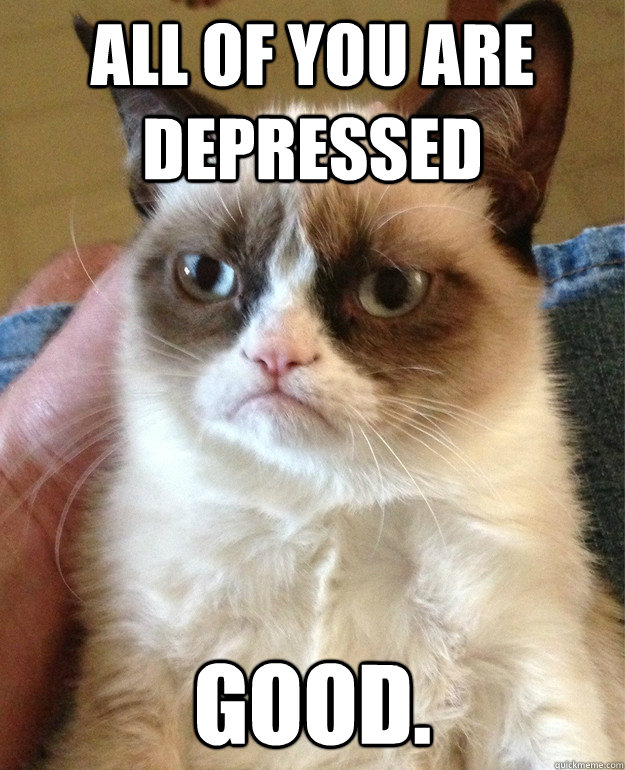 All of you are depressed  good. - All of you are depressed  good.  Misc