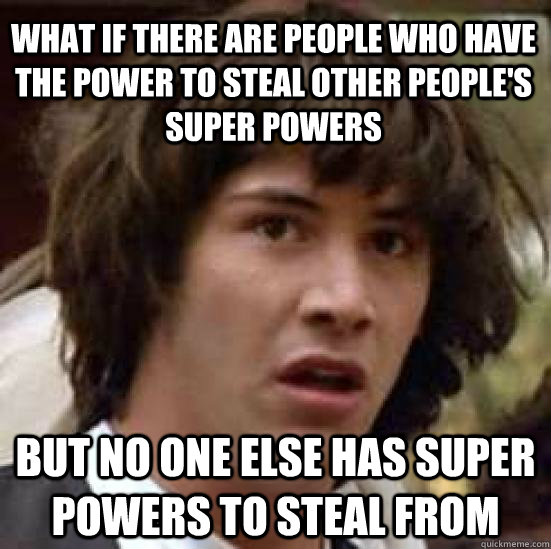what if there are people who have the power to steal other people's super powers but no one else has super powers to steal from - what if there are people who have the power to steal other people's super powers but no one else has super powers to steal from  conspiracy keanu