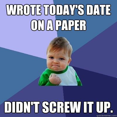 Wrote today's date on a paper didn't screw it up. - Wrote today's date on a paper didn't screw it up.  Success Kid