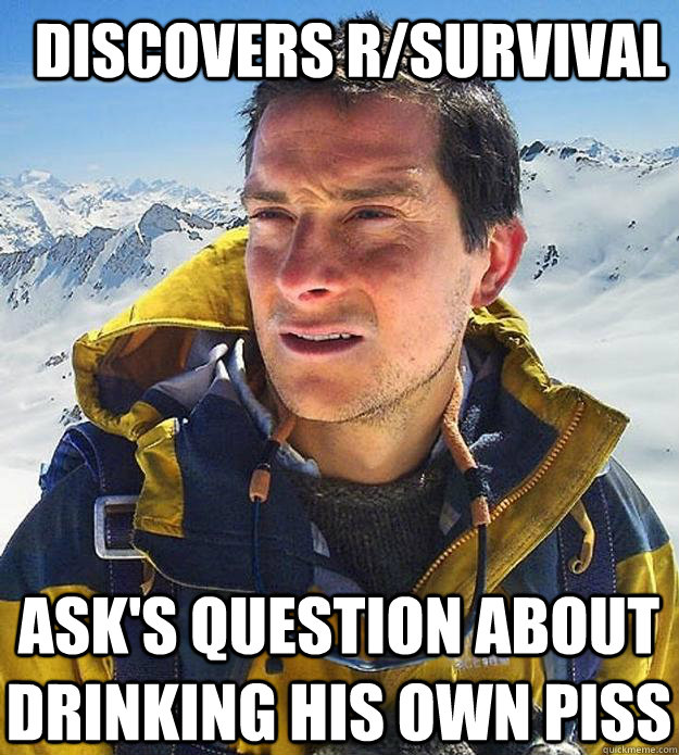 Discovers r/survival Ask's question about drinking his own piss - Discovers r/survival Ask's question about drinking his own piss  Best size bear grylls meme