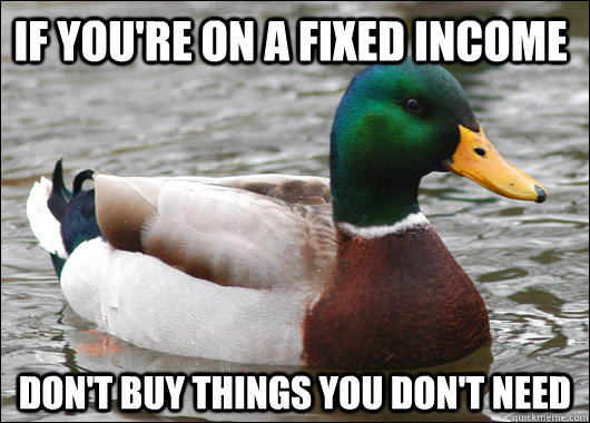 if you're on a fixed income don't buy things you don't need - if you're on a fixed income don't buy things you don't need  Actual Advice Mallard