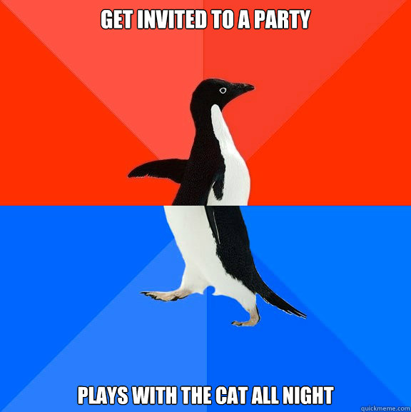 Get invited to a party Plays with the cat all night - Get invited to a party Plays with the cat all night  Socially Awesome Awkward Penguin