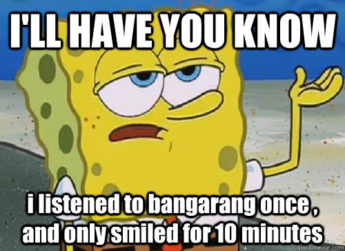 I'LL HAVE YOU KNOW  i listened to bangarang once , and only smiled for 10 minutes - I'LL HAVE YOU KNOW  i listened to bangarang once , and only smiled for 10 minutes  ILL HAVE YOU KNOW