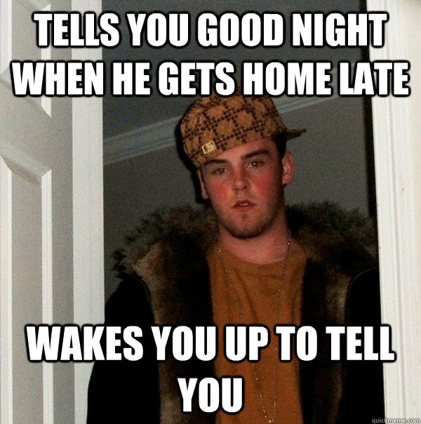 Tells you good night when he gets home late wakes you up to tell you - Tells you good night when he gets home late wakes you up to tell you  Scumbag Steve