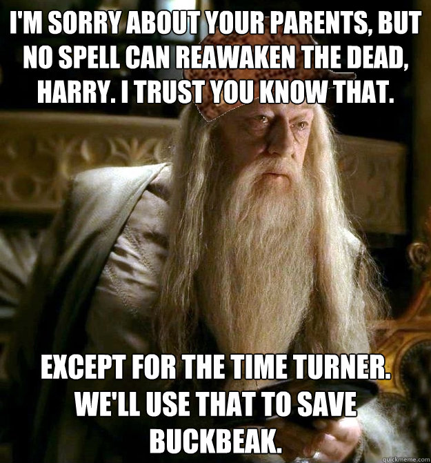 I'm sorry about your parents, but no spell can reawaken the dead, harry. I trust you know that. Except for the time turner. We'll use that to save buckbeak.  Scumbag Dumbledore