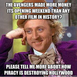 The avengers made more money its opening weekend than any other film in history? please tell me more about how piracy is destroying hollywood - The avengers made more money its opening weekend than any other film in history? please tell me more about how piracy is destroying hollywood  Condescending Wonka