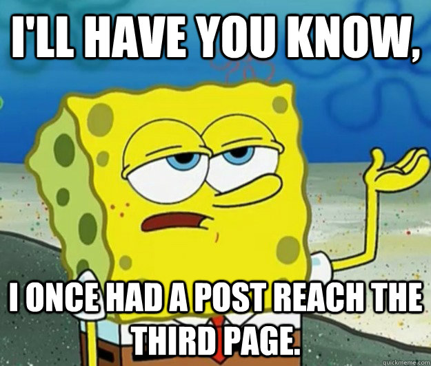 I'll have you know, I once had a post reach the third page. - I'll have you know, I once had a post reach the third page.  Tough Spongebob