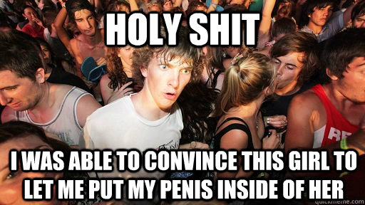 holy shit I was able to convince this girl to let me put my penis inside of her - holy shit I was able to convince this girl to let me put my penis inside of her  Sudden Clarity Clarence