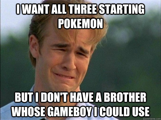 I want all three starting pokemon But I don't have a brother whose gameboy i could use - I want all three starting pokemon But I don't have a brother whose gameboy i could use  1990s Problems