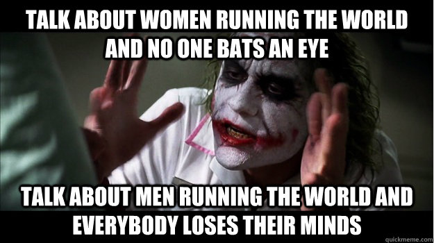 talk about women running the world and no one bats an eye talk about men running the world and everybody loses their minds - talk about women running the world and no one bats an eye talk about men running the world and everybody loses their minds  Joker Mind Loss