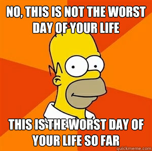 No, this is not the worst day of your life This is the worst day of your life so far - No, this is not the worst day of your life This is the worst day of your life so far  Advice Homer