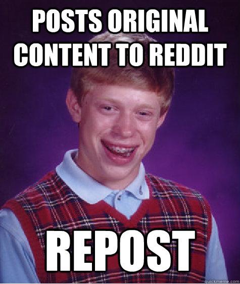 posts original content to reddit repost - posts original content to reddit repost  Badluckbrian