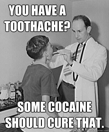 you have a toothache? some cocaine should cure that.