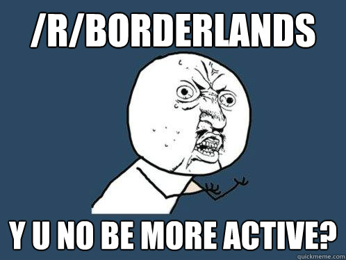 /r/borderlands y u no be more active? - /r/borderlands y u no be more active?  Misc
