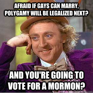 Afraid if gays can marry, polygamy will be legalized next?  And you're going to vote for a Mormon? - Afraid if gays can marry, polygamy will be legalized next?  And you're going to vote for a Mormon?  Condescending Wonka