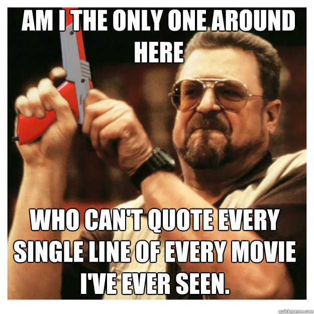am i the only one around here Who can't quote every single line of every movie I've ever seen.  - am i the only one around here Who can't quote every single line of every movie I've ever seen.   John Goodman