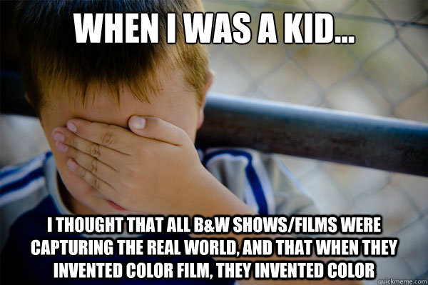 When I was a kid... I thought that all B&W shows/films were capturing the real world, and that when they invented color film, they invented color - When I was a kid... I thought that all B&W shows/films were capturing the real world, and that when they invented color film, they invented color  Misc