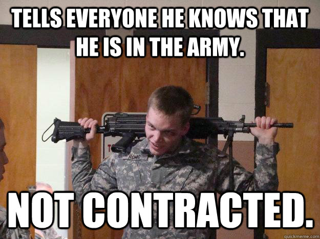 Tells everyone he knows that he is in the army. Not Contracted.