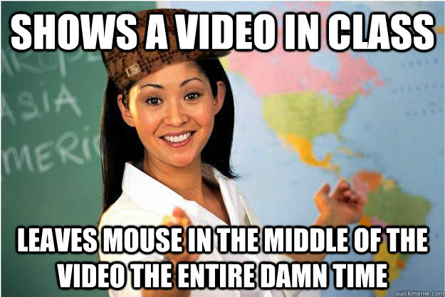Shows a video in class Leaves mouse in the middle of the video the entire damn time - Shows a video in class Leaves mouse in the middle of the video the entire damn time  Scumbag Teacher