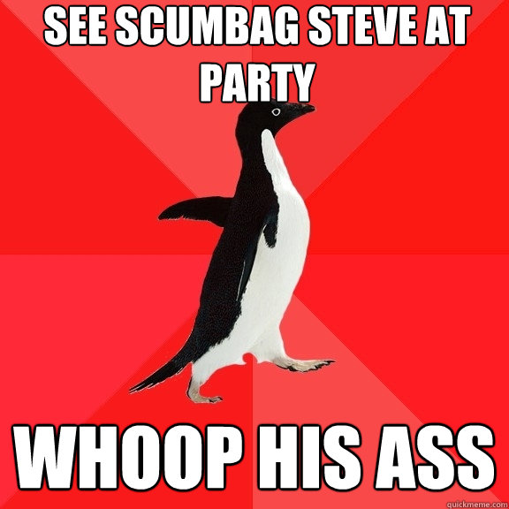 see scumbag steve at party whoop his ass - see scumbag steve at party whoop his ass  Socially Awesome Penguin