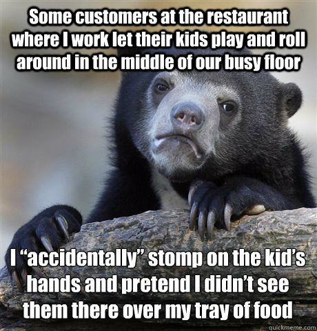 "Some customers at the restaurant where I work let their kids play and roll around in the middle of our busy floor I ""accidentally"" stomp on the kid's hands and pretend I didn't see them there over my tray of food - Some customers at the restaurant where I work let their kids play and roll around in the middle of our busy floor I ""accidentally"" stomp on the kid's hands and pretend I didn't see them there over my tray of food  Confession Bear"