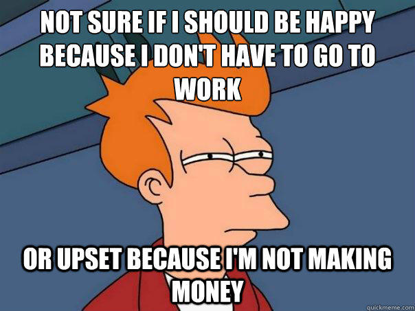 Not sure if i should be happy because i don't have to go to work or upset because i'm not making money  - Not sure if i should be happy because i don't have to go to work or upset because i'm not making money   Futurama Fry