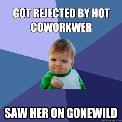 Got rejected by hot coworkwer Saw her on gonewild - Got rejected by hot coworkwer Saw her on gonewild  Success Kid