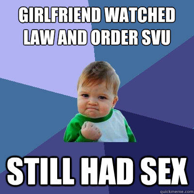 girlfriend watched law and order svu still had sex - girlfriend watched law and order svu still had sex  Success Kid
