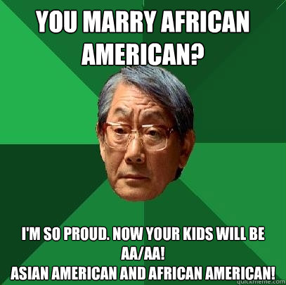 b2cacf2801edbf8584de651e806e664679c05f08045dc42085d77fe89ade07c9 high expectations asian father memes quickmeme,African American Memes