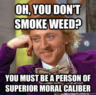 Oh, you don't smoke weed? You must be a person of superior moral caliber - Oh, you don't smoke weed? You must be a person of superior moral caliber  Condescending Wonka