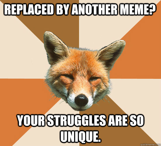 Replaced by another meme? your struggles are so unique.  Condescending Fox