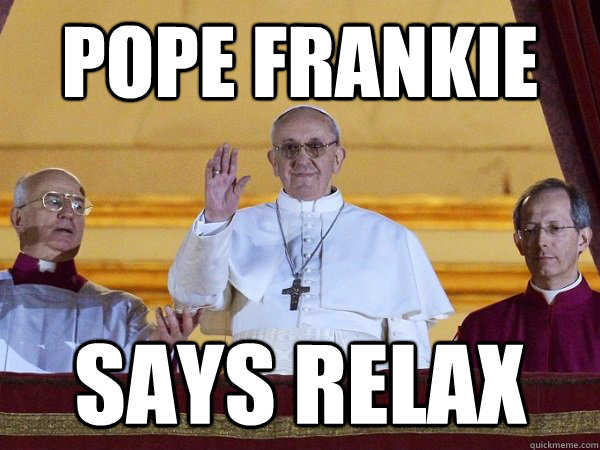 Pope Frankie Says Relax